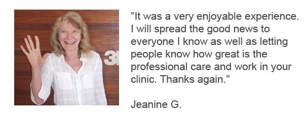 It was a very enjoyable experience.  I will spread the good news to  everyone I know as well as letting  people know how great is the  professional care and work in your  clinic. Thanks again - Jeanine G